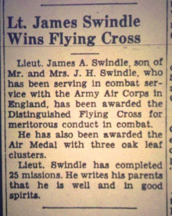 The January 13, 1944 Valdosta Times reported that James A. Swindle had earned the Distinguished Flying Cross after flying twenty-five combat missions over Nazi-occupied Europe.