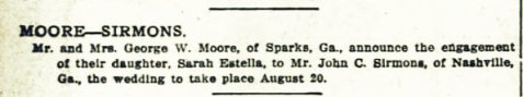 The July 21, 1912 Atlanta Constitution announced the engagement of Sarah Estella Moore to John C. Sirmons, of Nashville, GA.